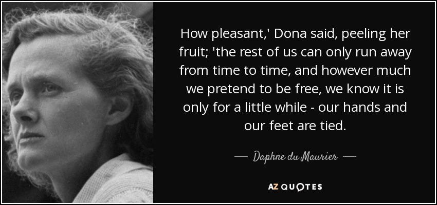 How pleasant,' Dona said, peeling her fruit; 'the rest of us can only run away from time to time, and however much we pretend to be free, we know it is only for a little while - our hands and our feet are tied. - Daphne du Maurier