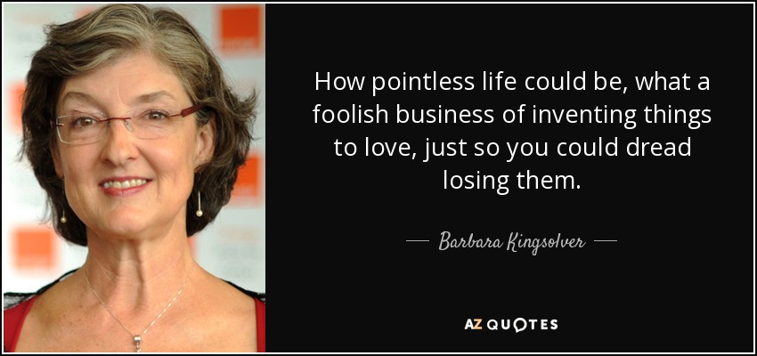 How pointless life could be, what a foolish business of inventing things to love, just so you could dread losing them. - Barbara Kingsolver