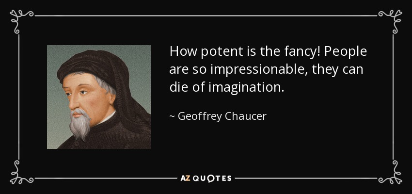 How potent is the fancy! People are so impressionable, they can die of imagination. - Geoffrey Chaucer