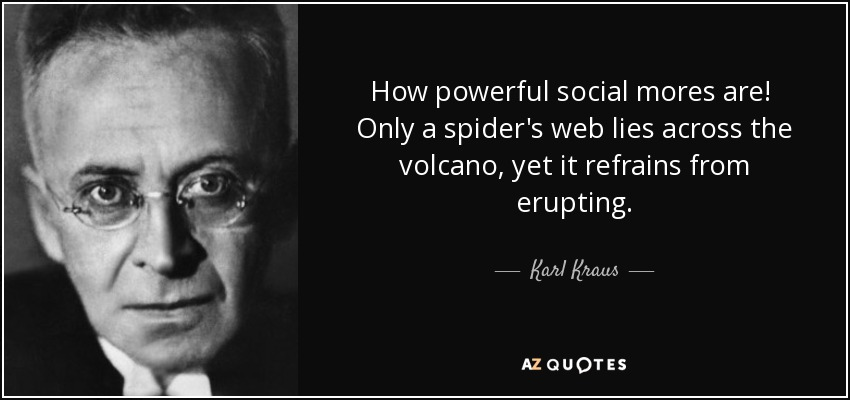 How powerful social mores are! Only a spider's web lies across the volcano, yet it refrains from erupting. - Karl Kraus
