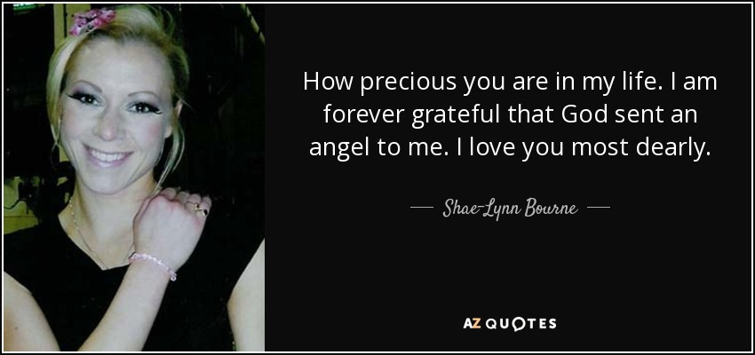 How precious you are in my life. I am forever grateful that God sent an angel to me. I love you most dearly. - Shae-Lynn Bourne