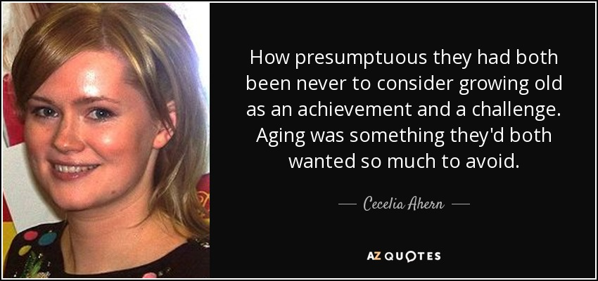 How presumptuous they had both been never to consider growing old as an achievement and a challenge. Aging was something they'd both wanted so much to avoid. - Cecelia Ahern