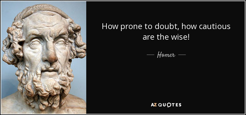 How prone to doubt, how cautious are the wise! - Homer
