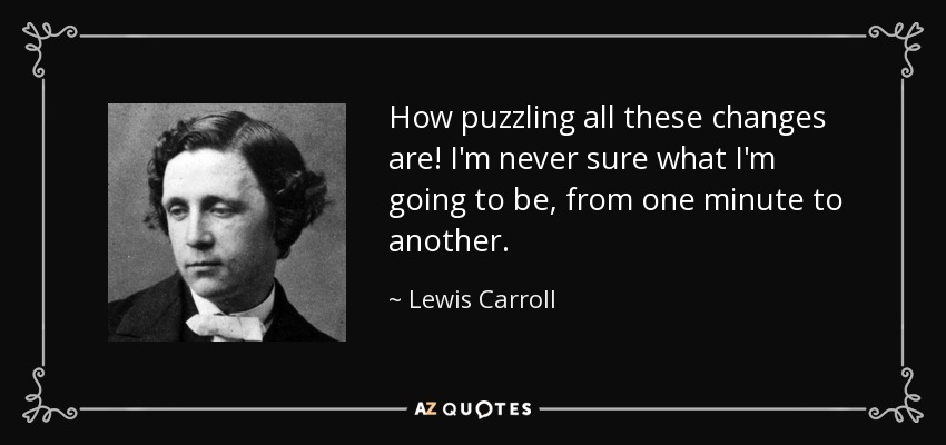 How puzzling all these changes are! I'm never sure what I'm going to be, from one minute to another. - Lewis Carroll