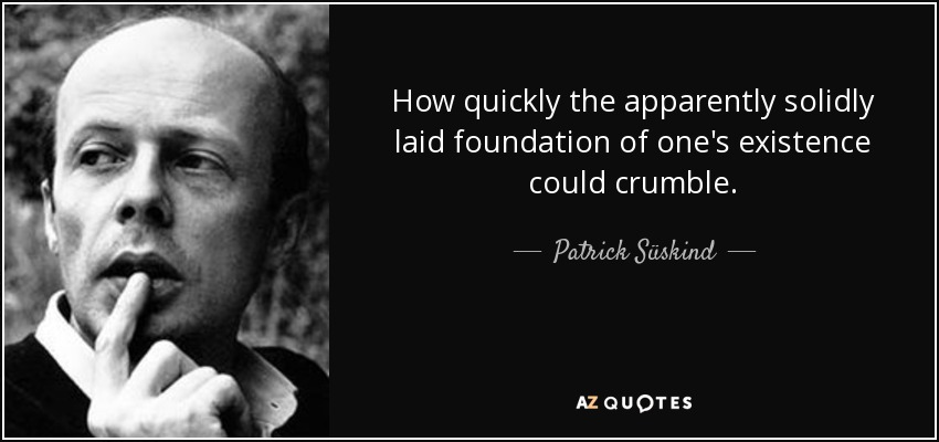 How quickly the apparently solidly laid foundation of one's existence could crumble. - Patrick Süskind