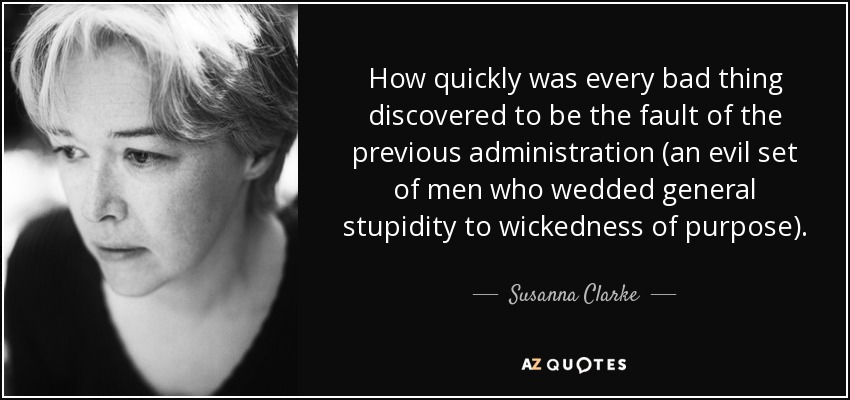How quickly was every bad thing discovered to be the fault of the previous administration (an evil set of men who wedded general stupidity to wickedness of purpose). - Susanna Clarke