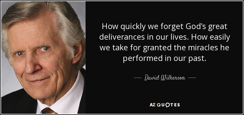 How quickly we forget God's great deliverances in our lives. How easily we take for granted the miracles he performed in our past. - David Wilkerson