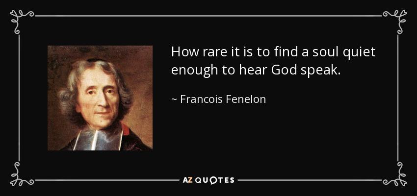 How rare it is to find a soul quiet enough to hear God speak. - Francois Fenelon