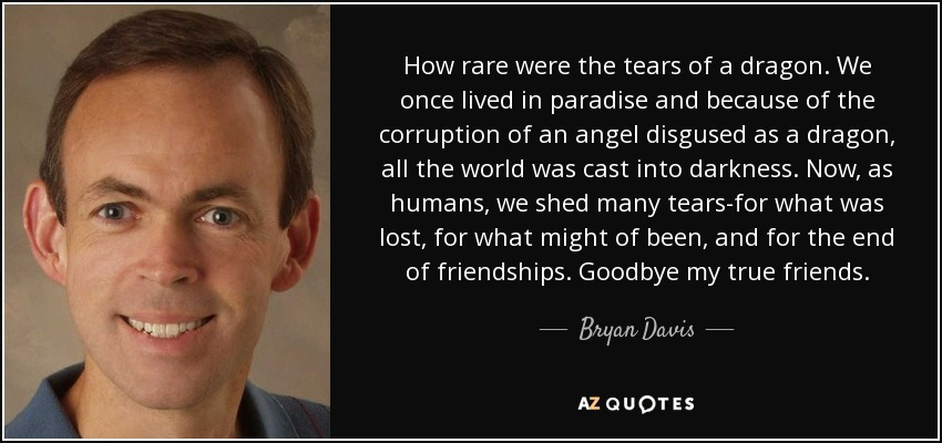 How rare were the tears of a dragon. We once lived in paradise and because of the corruption of an angel disgused as a dragon, all the world was cast into darkness. Now, as humans, we shed many tears-for what was lost, for what might of been, and for the end of friendships. Goodbye my true friends. - Bryan Davis
