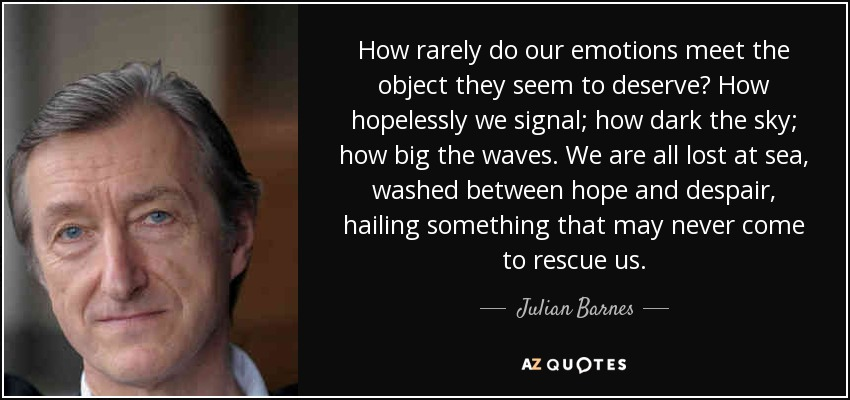 How rarely do our emotions meet the object they seem to deserve? How hopelessly we signal; how dark the sky; how big the waves. We are all lost at sea, washed between hope and despair, hailing something that may never come to rescue us. - Julian Barnes