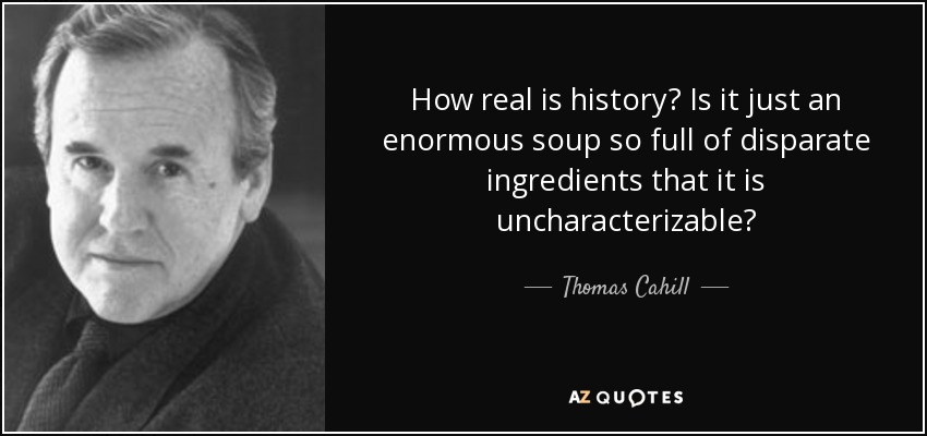 How real is history? Is it just an enormous soup so full of disparate ingredients that it is uncharacterizable? - Thomas Cahill