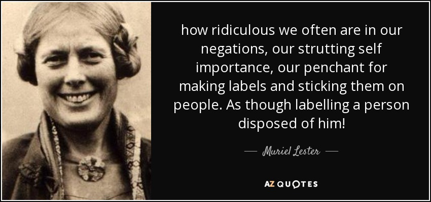 how ridiculous we often are in our negations, our strutting self importance, our penchant for making labels and sticking them on people. As though labelling a person disposed of him! - Muriel Lester