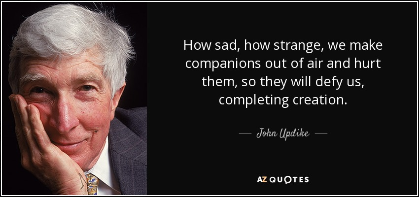 How sad, how strange, we make companions out of air and hurt them, so they will defy us, completing creation. - John Updike