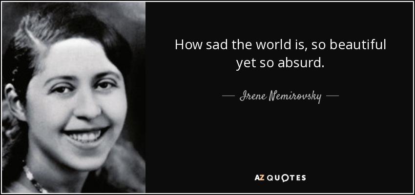 How sad the world is, so beautiful yet so absurd. - Irene Nemirovsky
