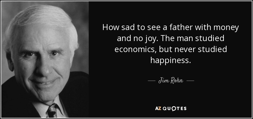 How sad to see a father with money and no joy. The man studied economics, but never studied happiness. - Jim Rohn