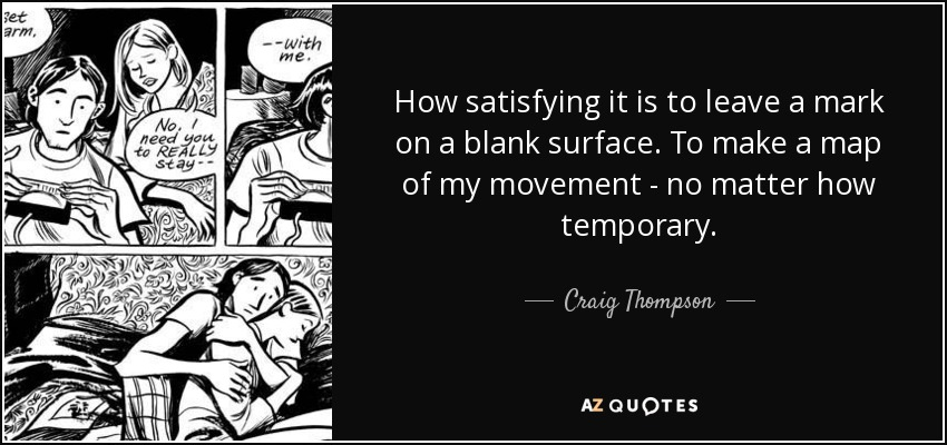 How satisfying it is to leave a mark on a blank surface. To make a map of my movement - no matter how temporary. - Craig Thompson