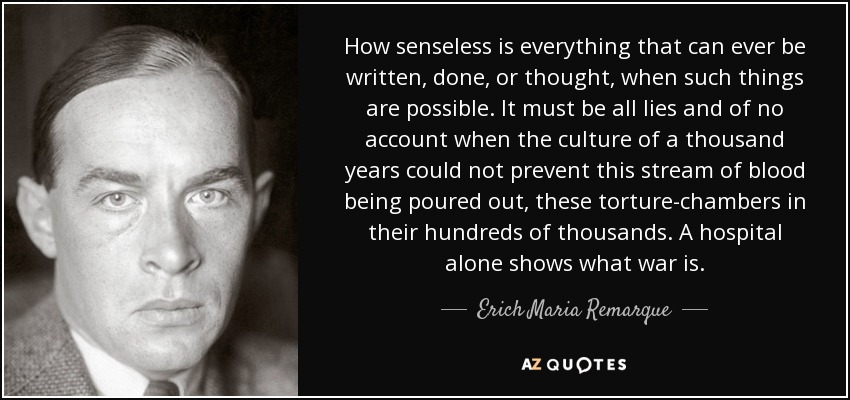 How senseless is everything that can ever be written, done, or thought, when such things are possible. It must be all lies and of no account when the culture of a thousand years could not prevent this stream of blood being poured out, these torture-chambers in their hundreds of thousands. A hospital alone shows what war is. - Erich Maria Remarque