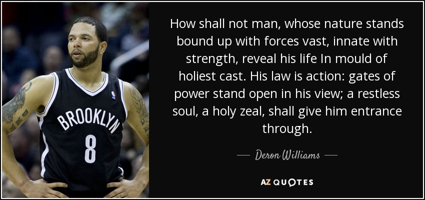 How shall not man, whose nature stands bound up with forces vast, innate with strength, reveal his life In mould of holiest cast. His law is action: gates of power stand open in his view; a restless soul, a holy zeal, shall give him entrance through. - Deron Williams