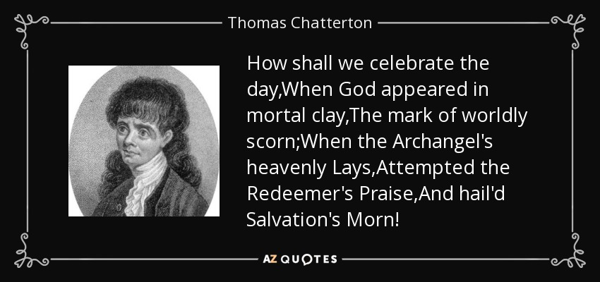 How shall we celebrate the day,When God appeared in mortal clay,The mark of worldly scorn;When the Archangel's heavenly Lays,Attempted the Redeemer's Praise,And hail'd Salvation's Morn! - Thomas Chatterton