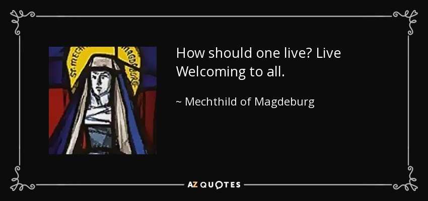 How should one live? Live Welcoming to all. - Mechthild of Magdeburg
