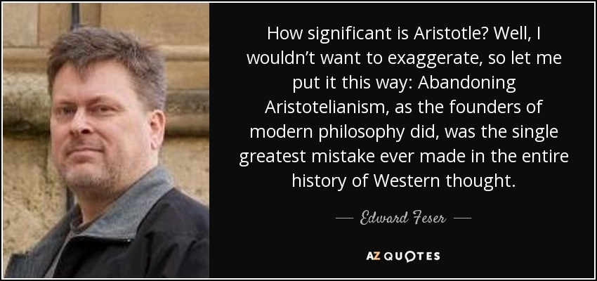 How significant is Aristotle? Well, I wouldn't want to exaggerate, so let me put it this way: Abandoning Aristotelianism, as the founders of modern philosophy did, was the single greatest mistake ever made in the entire history of Western thought. - Edward Feser