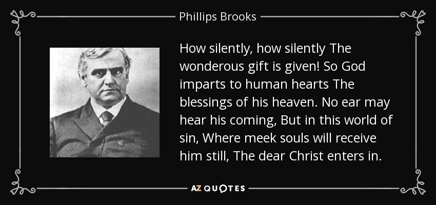 How silently, how silently The wonderous gift is given! So God imparts to human hearts The blessings of his heaven. No ear may hear his coming, But in this world of sin, Where meek souls will receive him still, The dear Christ enters in. - Phillips Brooks