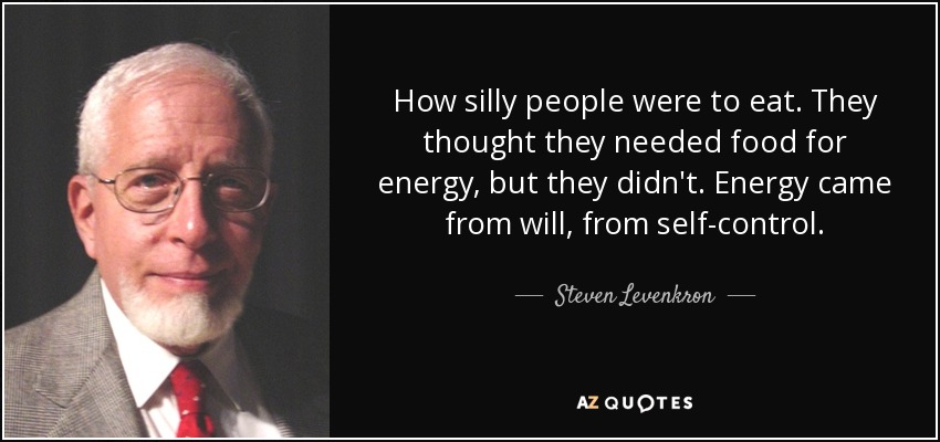 How silly people were to eat. They thought they needed food for energy, but they didn't. Energy came from will, from self-control. - Steven Levenkron