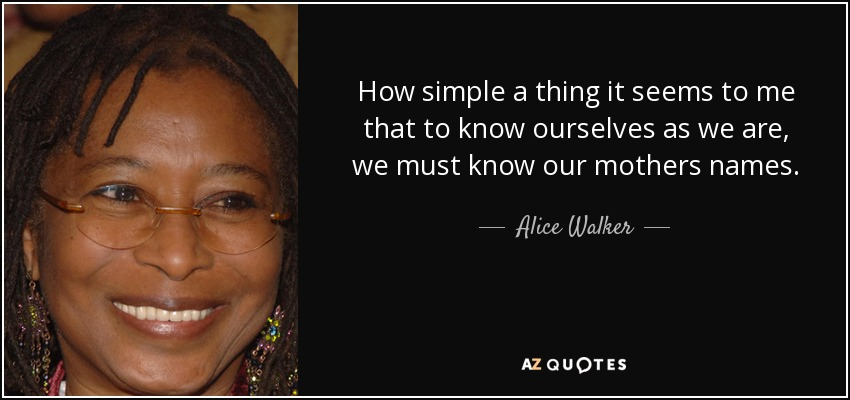 How simple a thing it seems to me that to know ourselves as we are, we must know our mothers names. - Alice Walker