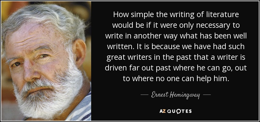 How simple the writing of literature would be if it were only necessary to write in another way what has been well written. It is because we have had such great writers in the past that a writer is driven far out past where he can go, out to where no one can help him. - Ernest Hemingway