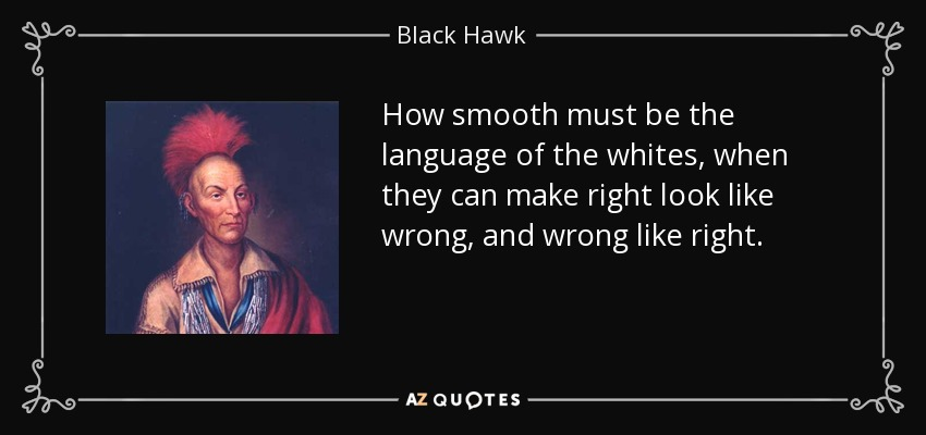 How smooth must be the language of the whites, when they can make right look like wrong, and wrong like right. - Black Hawk