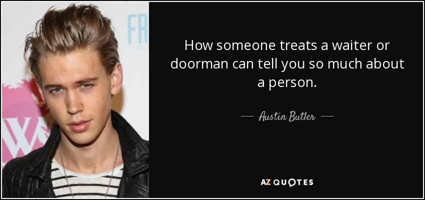 How someone treats a waiter or doorman can tell you so much about a person. - Austin Butler