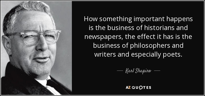 How something important happens is the business of historians and newspapers, the effect it has is the business of philosophers and writers and especially poets. - Karl Shapiro