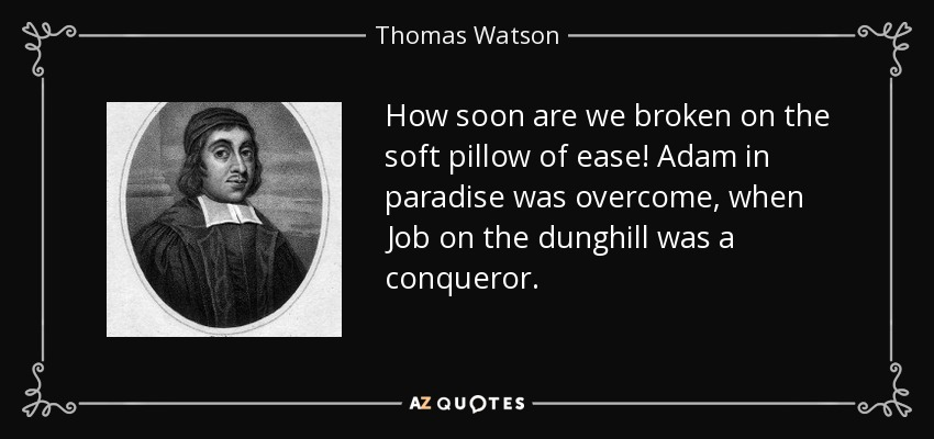 How soon are we broken on the soft pillow of ease! Adam in paradise was overcome, when Job on the dunghill was a conqueror. - Thomas Watson