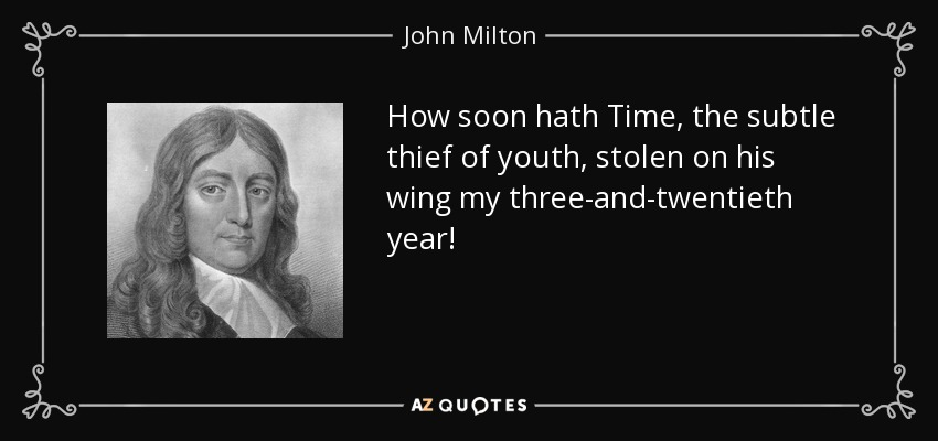How soon hath Time, the subtle thief of youth, stolen on his wing my three-and-twentieth year! - John Milton