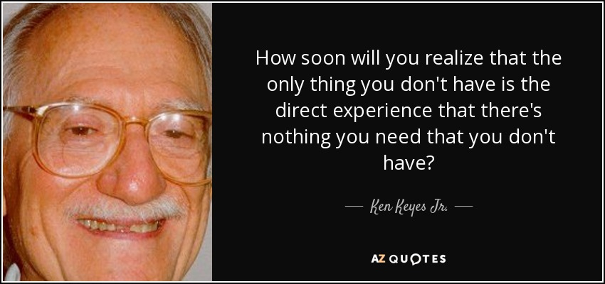 How soon will you realize that the only thing you don't have is the direct experience that there's nothing you need that you don't have? - Ken Keyes Jr.