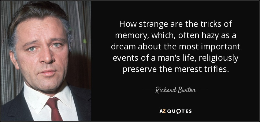 How strange are the tricks of memory, which, often hazy as a dream about the most important events of a man's life, religiously preserve the merest trifles. - Richard Burton