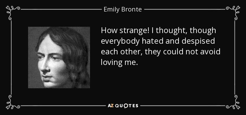 How strange! I thought, though everybody hated and despised each other, they could not avoid loving me. - Emily Bronte