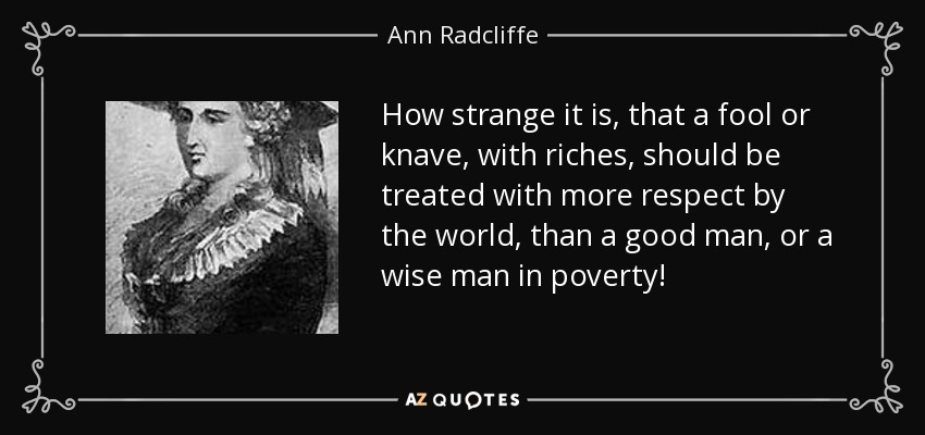 How strange it is, that a fool or knave, with riches, should be treated with more respect by the world, than a good man, or a wise man in poverty! - Ann Radcliffe