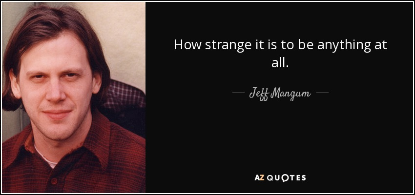 How strange it is to be anything at all. - Jeff Mangum