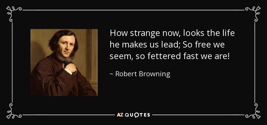 How strange now, looks the life he makes us lead; So free we seem, so fettered fast we are! - Robert Browning
