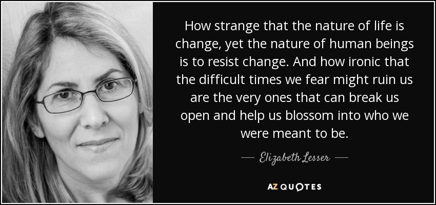 How strange that the nature of life is change, yet the nature of human beings is to resist change. And how ironic that the difficult times we fear might ruin us are the very ones that can break us open and help us blossom into who we were meant to be. - Elizabeth Lesser