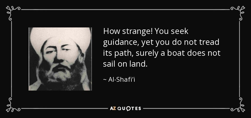 How strange! You seek guidance, yet you do not tread its path, surely a boat does not sail on land. - Al-Shafi'i