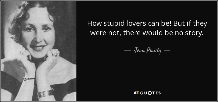How stupid lovers can be! But if they were not, there would be no story. - Jean Plaidy