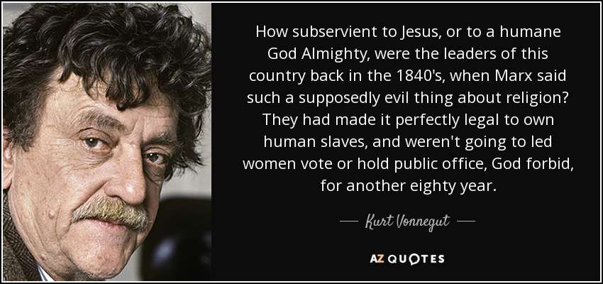 How subservient to Jesus, or to a humane God Almighty, were the leaders of this country back in the 1840's, when Marx said such a supposedly evil thing about religion? They had made it perfectly legal to own human slaves, and weren't going to led women vote or hold public office, God forbid, for another eighty year. - Kurt Vonnegut