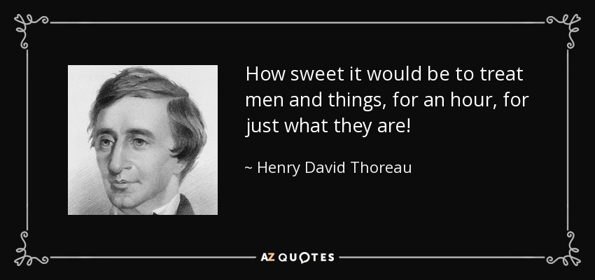 How sweet it would be to treat men and things, for an hour, for just what they are! - Henry David Thoreau
