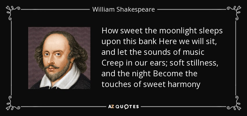 How sweet the moonlight sleeps upon this bank Here we will sit, and let the sounds of music Creep in our ears; soft stillness, and the night Become the touches of sweet harmony - William Shakespeare