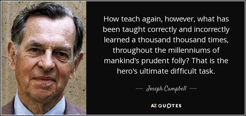 How teach again, however, what has been taught correctly and incorrectly learned a thousand thousand times, throughout the millenniums of mankind's prudent folly? That is the hero's ultimate difficult task. - Joseph Campbell