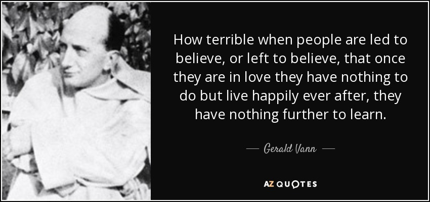How terrible when people are led to believe, or left to believe, that once they are in love they have nothing to do but live happily ever after, they have nothing further to learn. - Gerald Vann