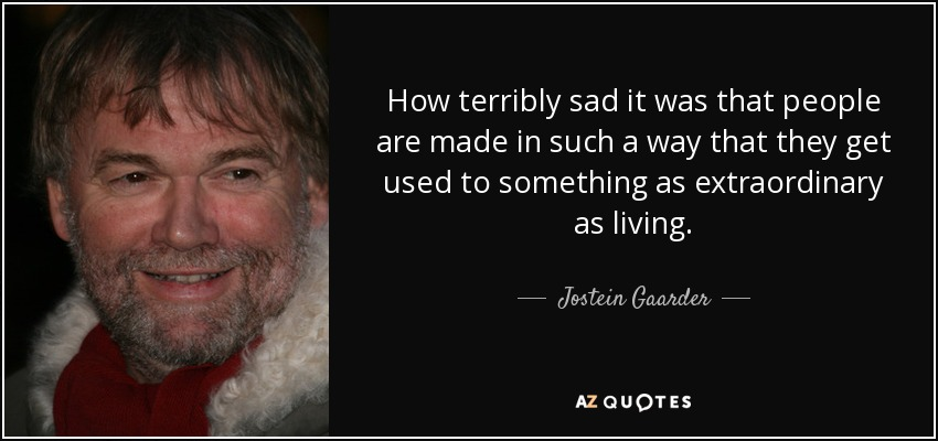 How terribly sad it was that people are made in such a way that they get used to something as extraordinary as living. - Jostein Gaarder