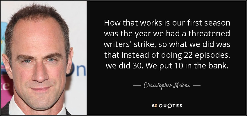 How that works is our first season was the year we had a threatened writers' strike, so what we did was that instead of doing 22 episodes, we did 30. We put 10 in the bank. - Christopher Meloni